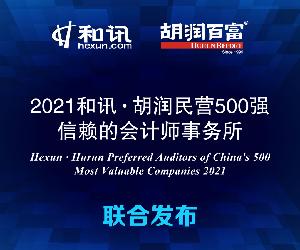 《2021和讯・胡润民营500强信赖的会计师事务所》